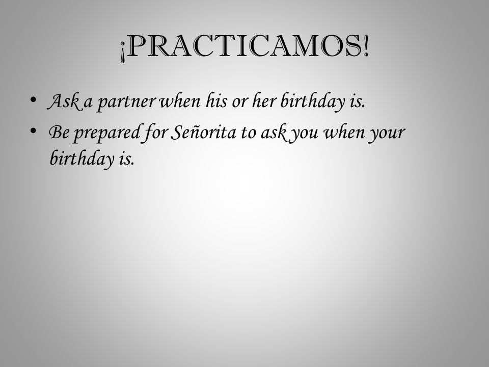 ¡PRACTICAMOS. Ask a partner when his or her birthday is.