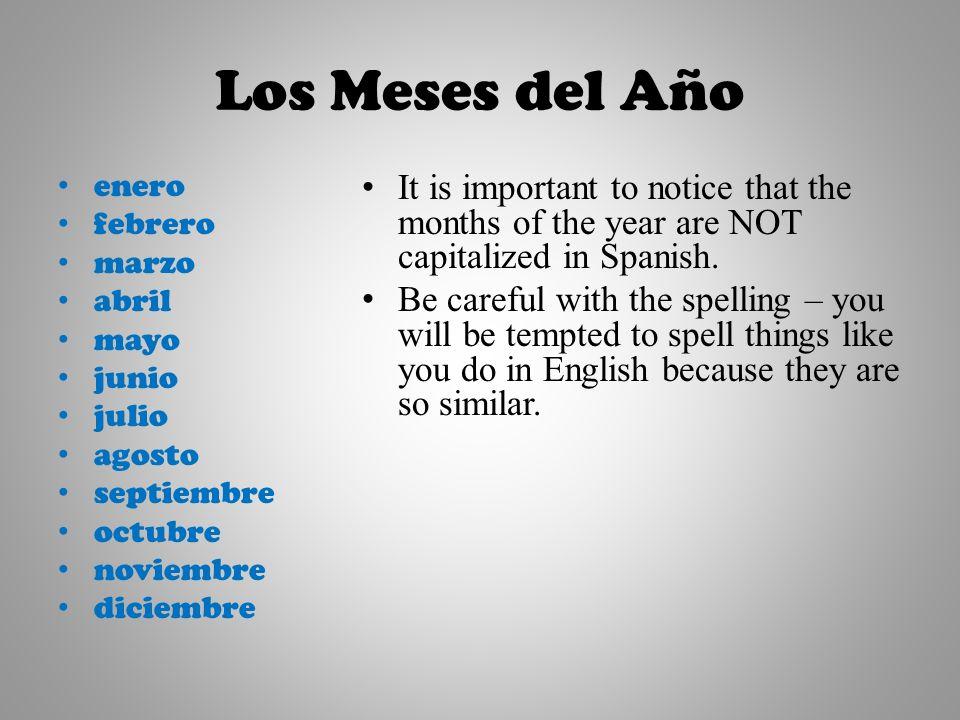 Los Meses del Año enero febrero marzo abril mayo junio julio agosto septiembre octubre noviembre diciembre It is important to notice that the months of the year are NOT capitalized in Spanish.