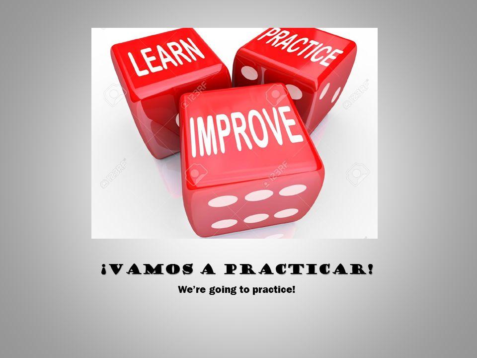 ¡Vamos a practicar! We're going to practice!