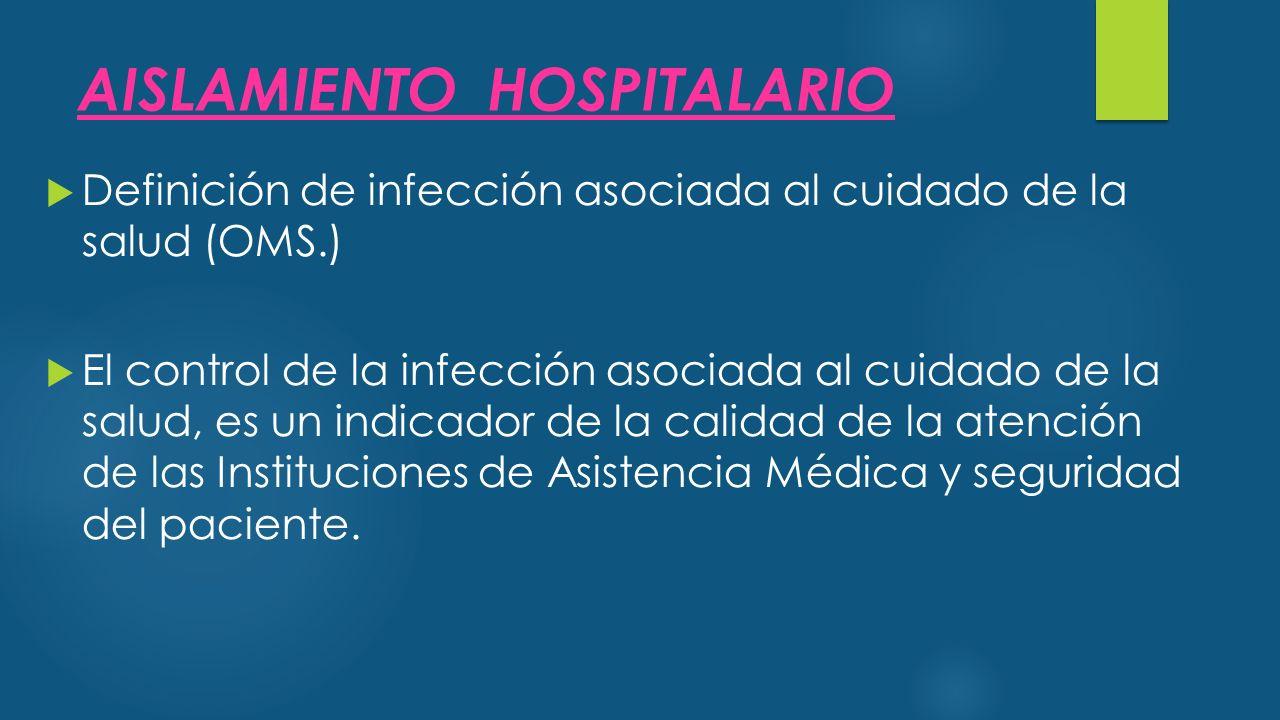 AISLAMIENTO HOSPITALARIO  Definición de infección asociada al cuidado de la salud (OMS.)  El control de la infección asociada al cuidado de la salud, es un indicador de la calidad de la atención de las Instituciones de Asistencia Médica y seguridad del paciente.