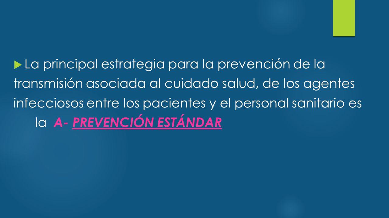  La principal estrategia para la prevención de la transmisión asociada al cuidado salud, de los agentes infecciosos entre los pacientes y el personal sanitario es la A- PREVENCIÓN ESTÁNDAR