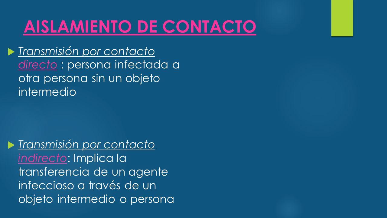 AISLAMIENTO DE CONTACTO  Transmisión por contacto directo : persona infectada a otra persona sin un objeto intermedio  Transmisión por contacto indirecto: Implica la transferencia de un agente infeccioso a través de un objeto intermedio o persona