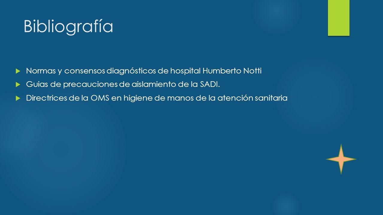 Bibliografía  Normas y consensos diagnósticos de hospital Humberto Notti  Guias de precauciones de aislamiento de la SADI.