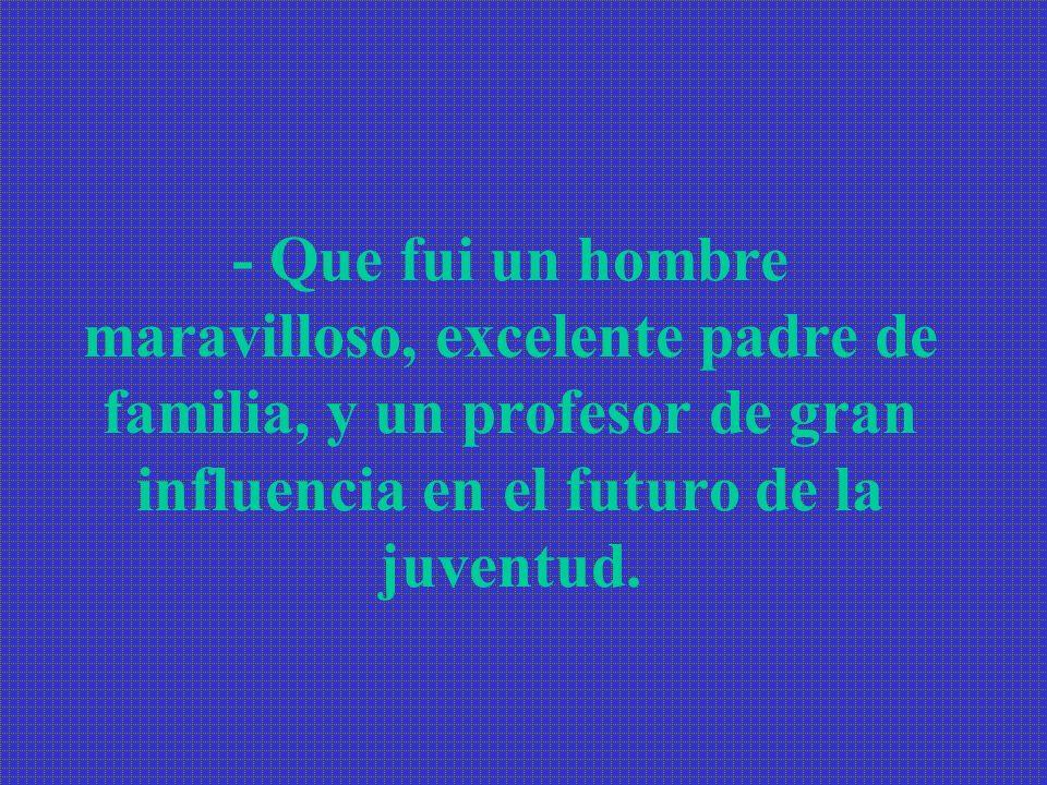 - Que fui un hombre maravilloso, excelente padre de familia, y un profesor de gran influencia en el futuro de la juventud.