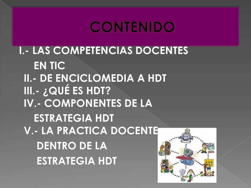 I.- LAS COMPETENCIAS DOCENTES EN TIC II.- DE ENCICLOMEDIA A HDT III.- ¿QUÉ ES HDT.