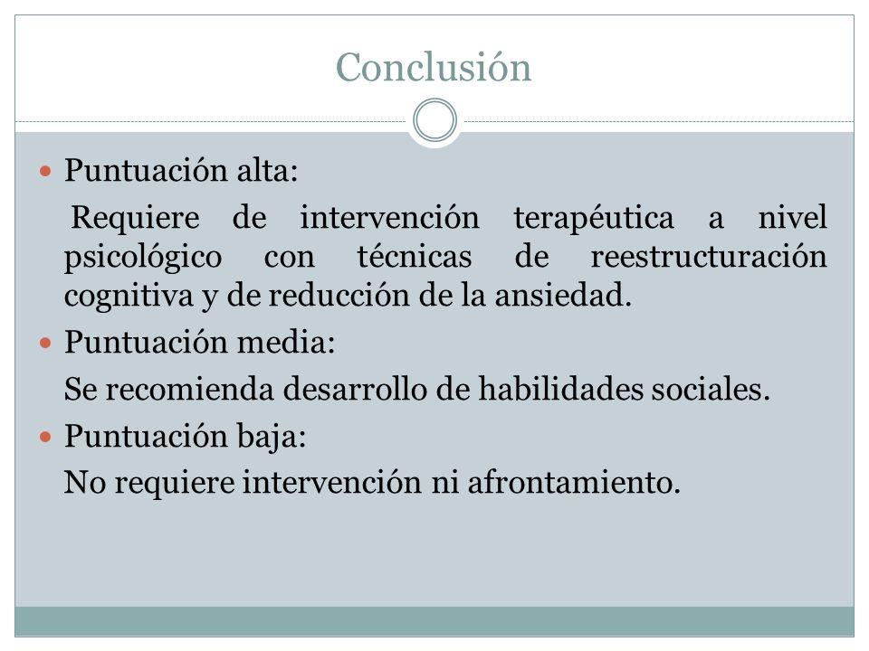 Conclusión Puntuación alta: Requiere de intervención terapéutica a nivel psicológico con técnicas de reestructuración cognitiva y de reducción de la ansiedad.