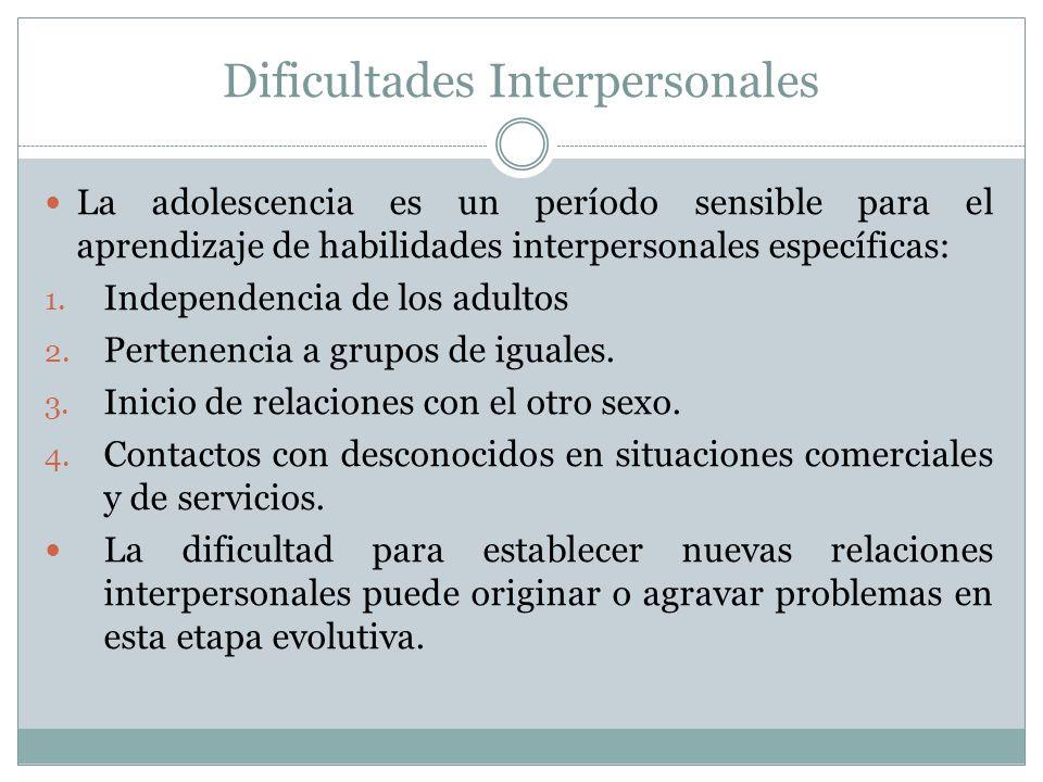 Dificultades Interpersonales La adolescencia es un período sensible para el aprendizaje de habilidades interpersonales específicas: 1.
