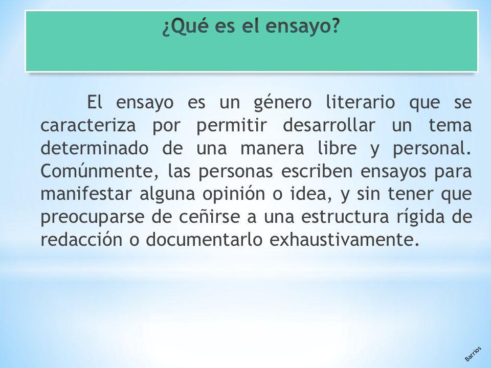 Barrios El ensayo es un género literario que se caracteriza por permitir desarrollar un tema determinado de una manera libre y personal.