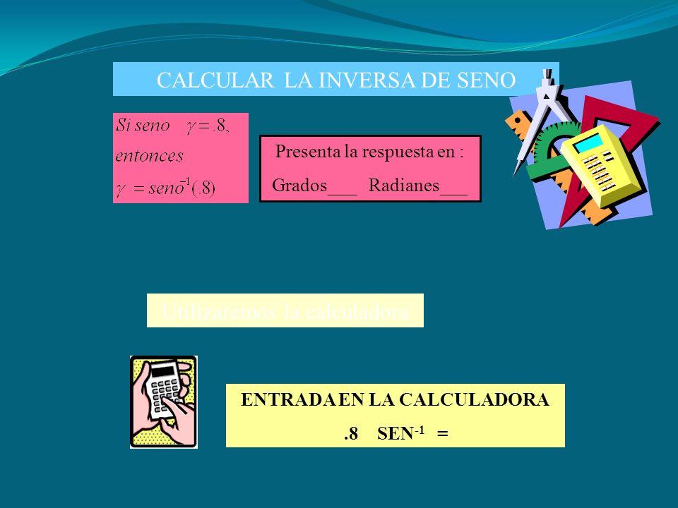 CALCULAR LA INVERSA DE SENO Utilizaremos la calculadora ENTRADA EN LA CALCULADORA.8 SEN -1 = Presenta la respuesta en : Grados___ Radianes___