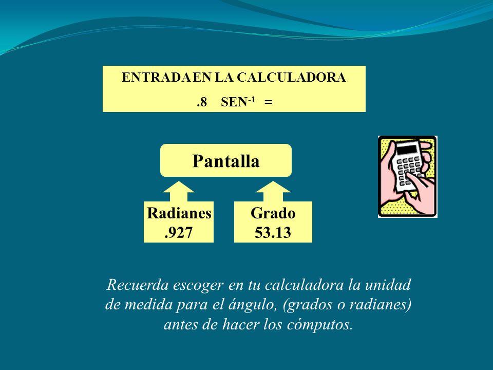 ENTRADA EN LA CALCULADORA.8 SEN -1 = Pantalla Radianes.927 Grado 53.13 Recuerda escoger en tu calculadora la unidad de medida para el ángulo, (grados o radianes) antes de hacer los cómputos.