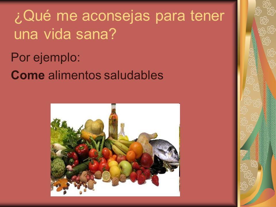 ¿Qué me aconsejas para tener una vida sana? Por ejemplo: Come alimentos saludables