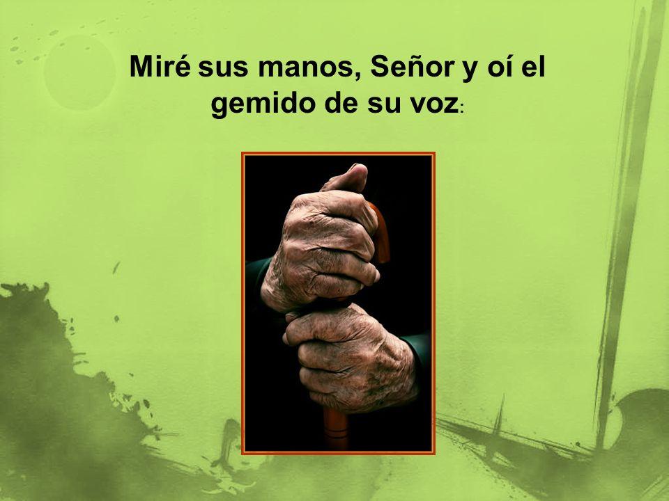 Miré sus manos, Señor y oí el gemido de su voz :