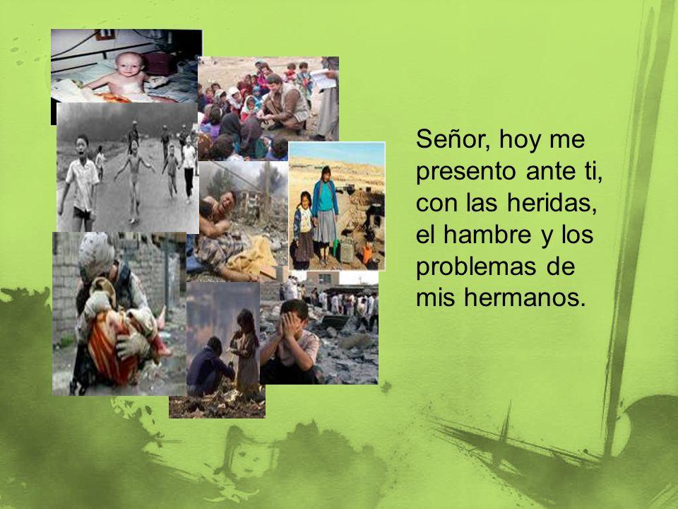 Señor, hoy me presento ante ti, con las heridas, el hambre y los problemas de mis hermanos.