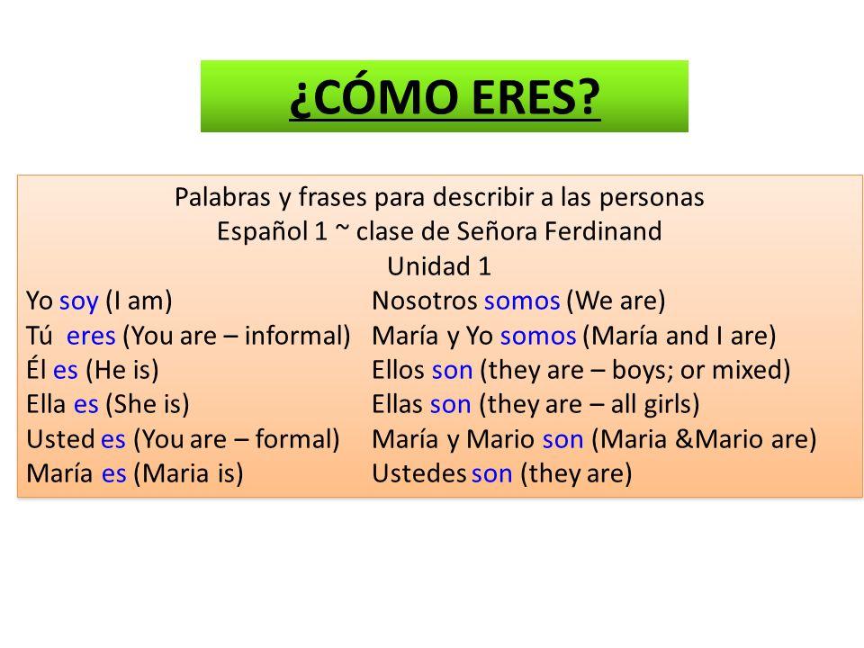 Palabras y frases para describir a las personas Español 1 ~ clase de Señora Ferdinand Unidad 1 Yo soy (I am)Nosotros somos (We are) Tú eres (You are – informal)María y Yo somos (María and I are) Él es (He is)Ellos son (they are – boys; or mixed) Ella es (She is)Ellas son (they are – all girls) Usted es (You are – formal)María y Mario son (Maria &Mario are) María es (Maria is)Ustedes son (they are) Palabras y frases para describir a las personas Español 1 ~ clase de Señora Ferdinand Unidad 1 Yo soy (I am)Nosotros somos (We are) Tú eres (You are – informal)María y Yo somos (María and I are) Él es (He is)Ellos son (they are – boys; or mixed) Ella es (She is)Ellas son (they are – all girls) Usted es (You are – formal)María y Mario son (Maria &Mario are) María es (Maria is)Ustedes son (they are) ¿CÓMO ERES?