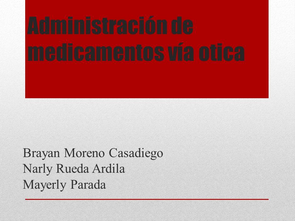 Administración de medicamentos vía otica Brayan Moreno Casadiego Narly Rueda Ardila Mayerly Parada
