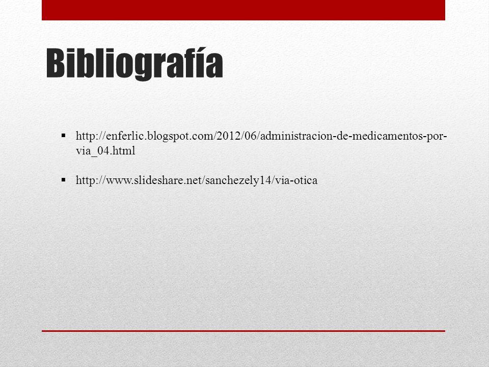 Bibliografía  http://enferlic.blogspot.com/2012/06/administracion-de-medicamentos-por- via_04.html  http://www.slideshare.net/sanchezely14/via-otica