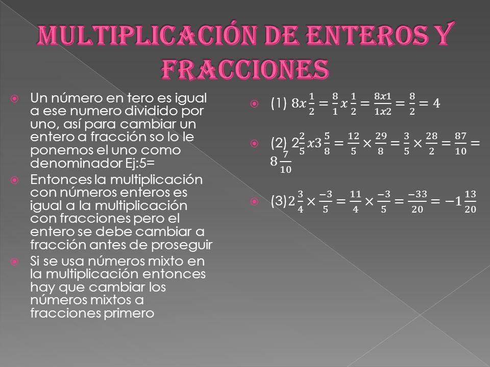  Un número en tero es igual a ese numero dividido por uno, así para cambiar un entero a fracción so lo le ponemos el uno como denominador Ej:5=  Entonces la multiplicación con números enteros es igual a la multiplicación con fracciones pero el entero se debe cambiar a fracción antes de proseguir  Si se usa números mixto en la multiplicación entonces hay que cambiar los números mixtos a fracciones primero