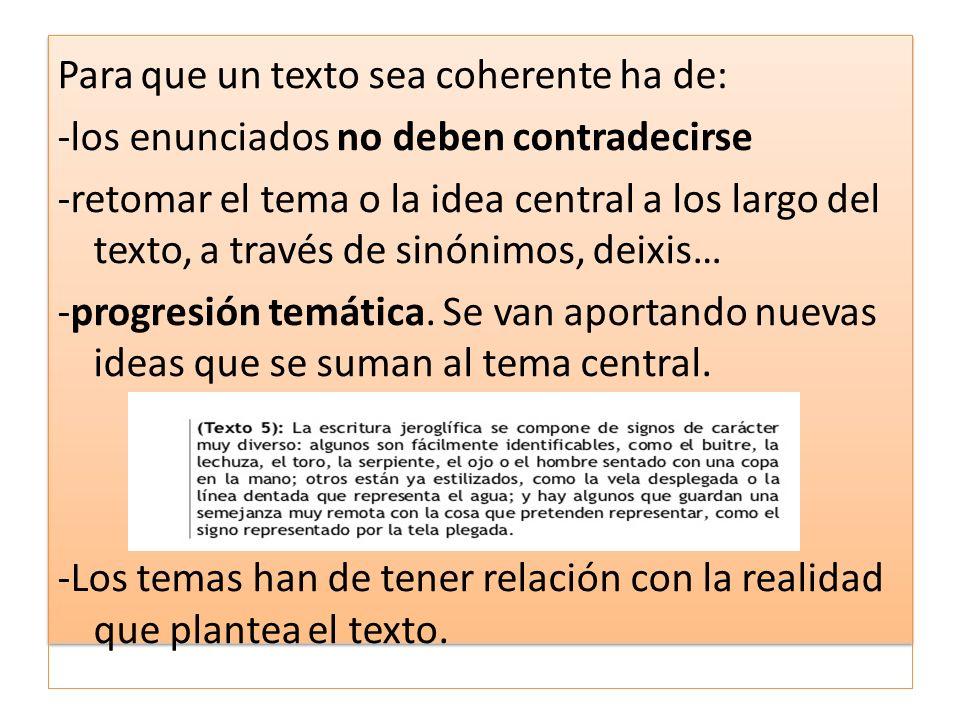 Para que un texto sea coherente ha de: -los enunciados no deben contradecirse -retomar el tema o la idea central a los largo del texto, a través de sinónimos, deixis… -progresión temática.