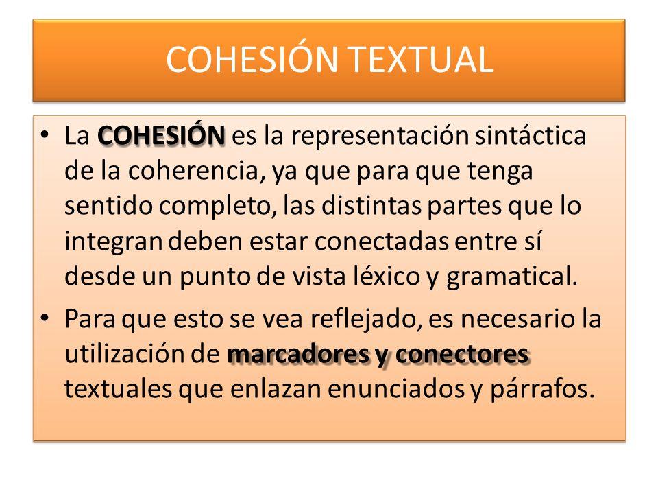 COHESIÓN TEXTUAL La COHESIÓN es la representación sintáctica de la coherencia, ya que para que tenga sentido completo, las distintas partes que lo integran deben estar conectadas entre sí desde un punto de vista léxico y gramatical.