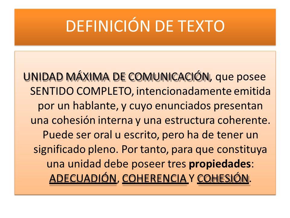 DEFINICIÓN DE TEXTO UNIDAD MÁXIMA DE COMUNICACIÓN, que posee SENTIDO COMPLETO, intencionadamente emitida por un hablante, y cuyo enunciados presentan una cohesión interna y una estructura coherente.