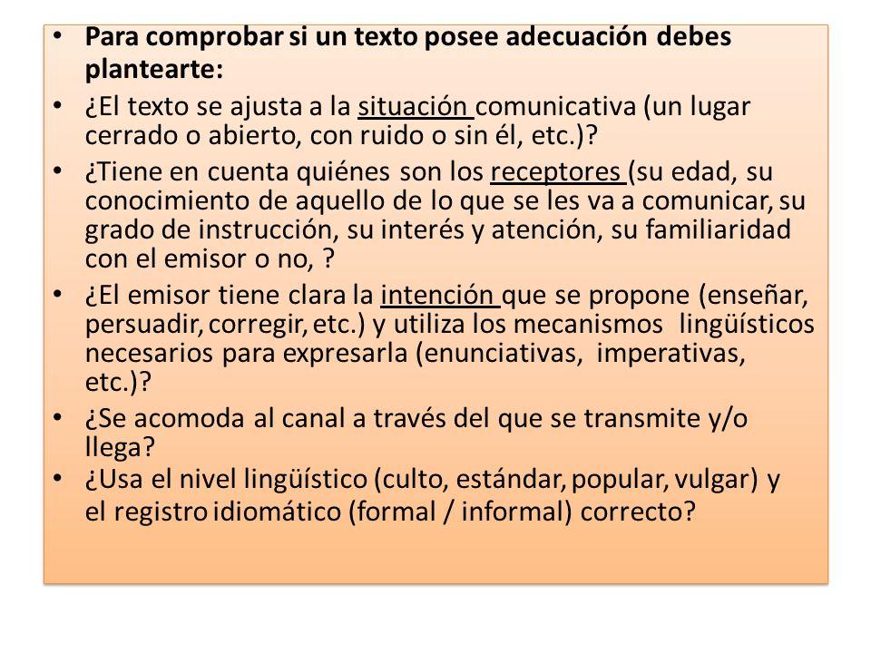 Para comprobar si un texto posee adecuación debes plantearte: ¿El texto se ajusta a la situación comunicativa (un lugar cerrado o abierto, con ruido o sin él, etc.).