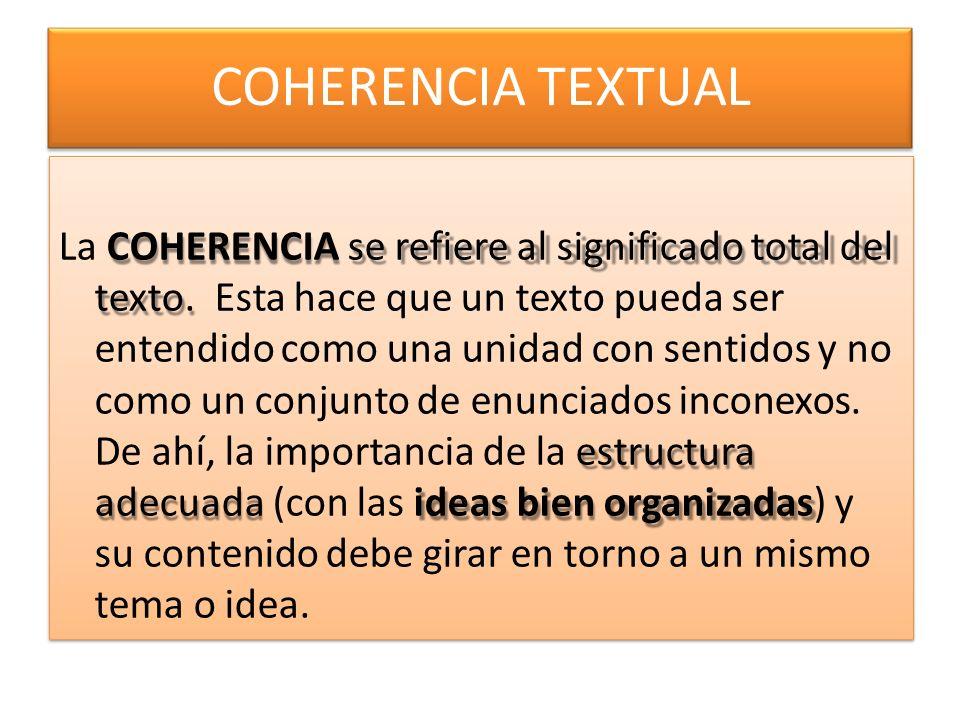 COHERENCIA TEXTUAL La COHERENCIA se refiere al significado total del texto.Esta hace que un texto pueda ser entendido como una unidad con sentidos y no como un conjunto de enunciados inconexos.
