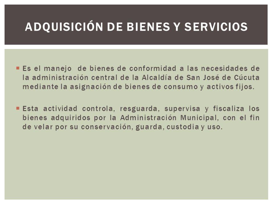  Es el manejo de bienes de conformidad a las necesidades de la administración central de la Alcaldía de San José de Cúcuta mediante la asignación de bienes de consumo y activos fijos.