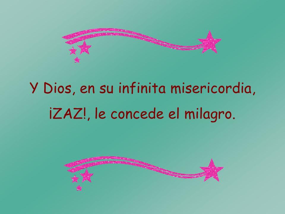 Y Dios, en su infinita misericordia, ¡ZAZ!, le concede el milagro.