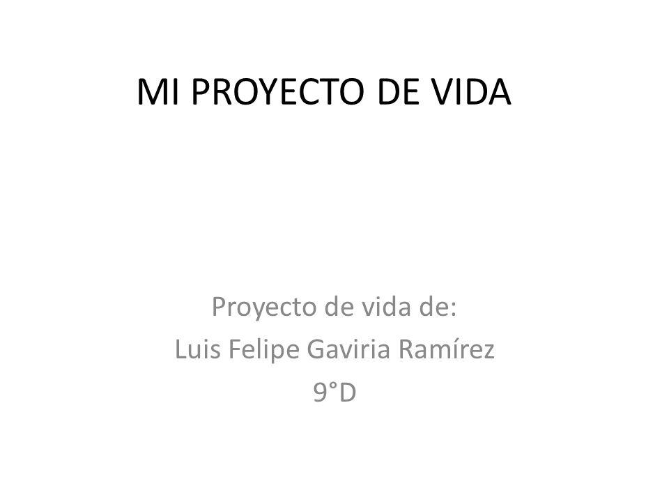 MI PROYECTO DE VIDA Proyecto de vida de: Luis Felipe Gaviria Ramírez 9°D
