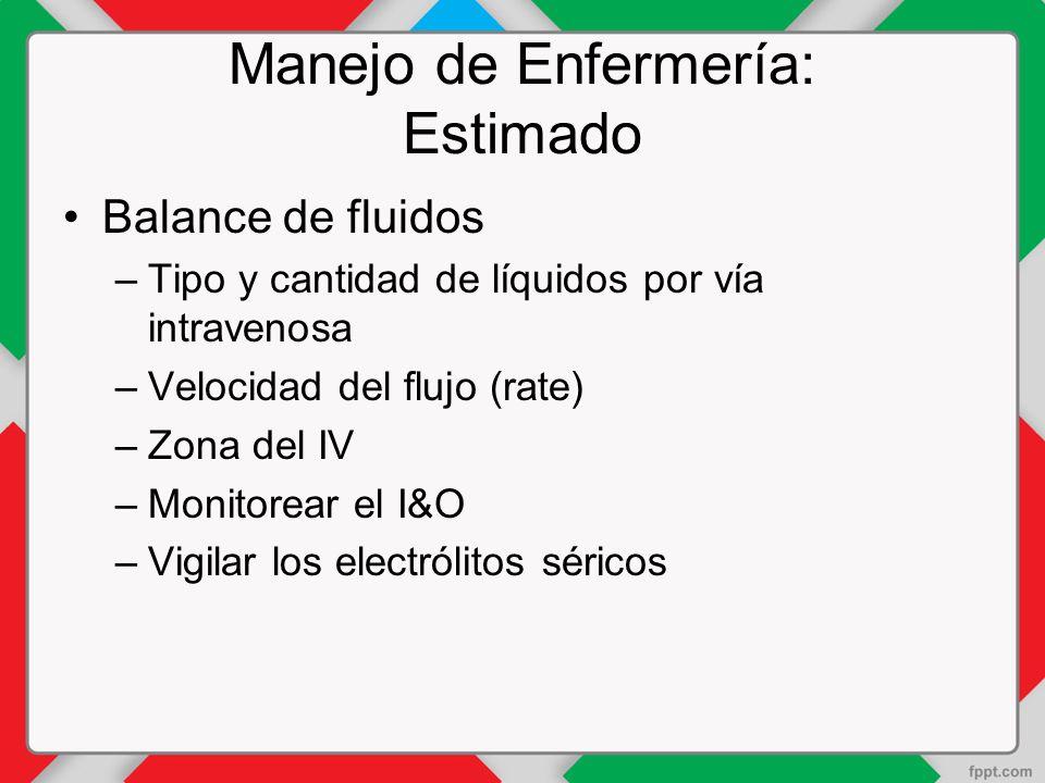 Manejo de Enfermería: Estimado Balance de fluidos –Tipo y cantidad de líquidos por vía intravenosa –Velocidad del flujo (rate) –Zona del IV –Monitorear el I&O –Vigilar los electrólitos séricos