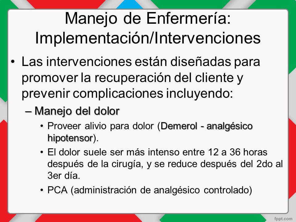 Manejo de Enfermería: Implementación/Intervenciones Las intervenciones están diseñadas para promover la recuperación del cliente y prevenir complicaciones incluyendo: –Manejo del dolor Demerol - analgésico hipotensorProveer alivio para dolor (Demerol - analgésico hipotensor).