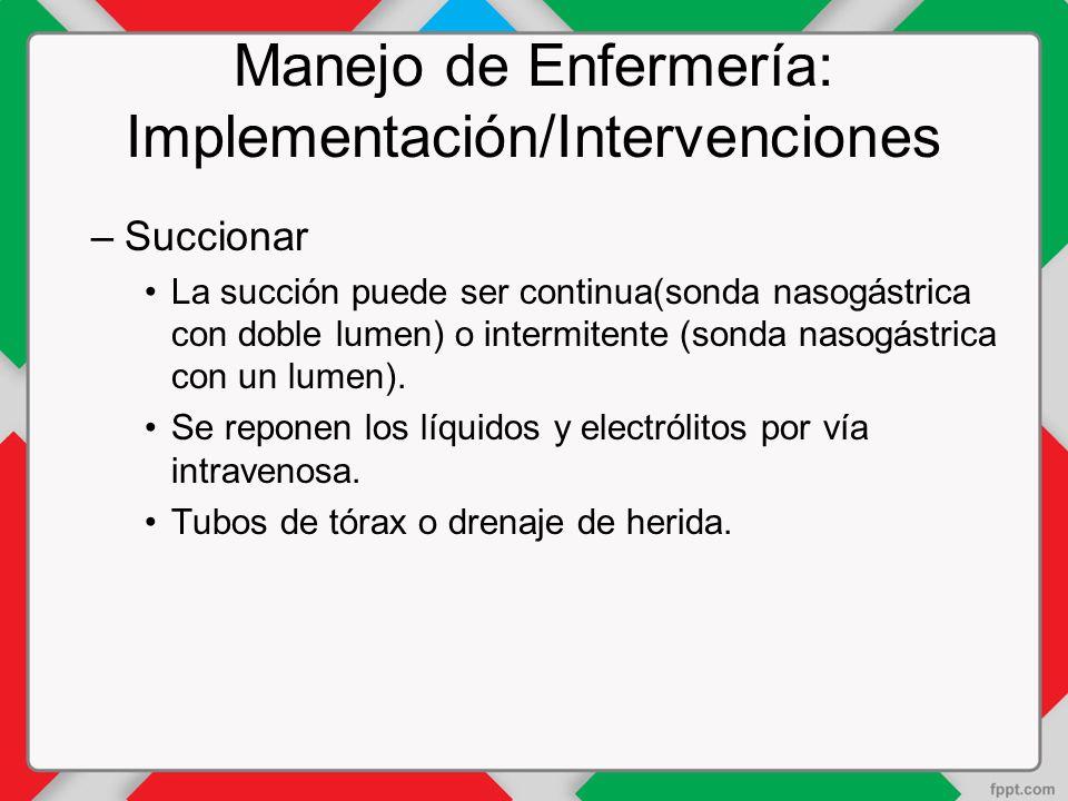 Manejo de Enfermería: Implementación/Intervenciones –Succionar La succión puede ser continua(sonda nasogástrica con doble lumen) o intermitente (sonda nasogástrica con un lumen).