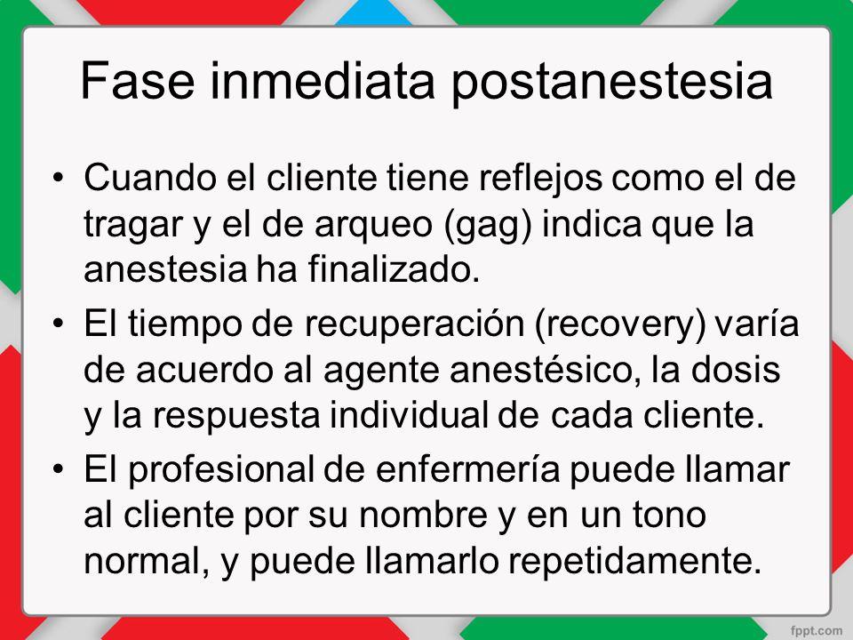 Fase inmediata postanestesia Cuando el cliente tiene reflejos como el de tragar y el de arqueo (gag) indica que la anestesia ha finalizado.