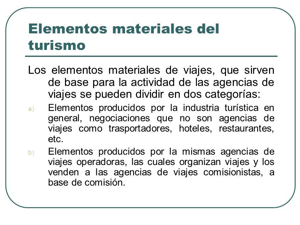 Elementos materiales del turismo Los elementos materiales de viajes, que sirven de base para la actividad de las agencias de viajes se pueden dividir en dos categorías: a) Elementos producidos por la industria turística en general, negociaciones que no son agencias de viajes como trasportadores, hoteles, restaurantes, etc.