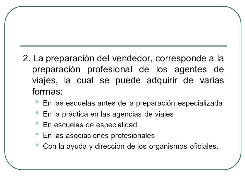 2. La preparación del vendedor, corresponde a la preparación profesional de los agentes de viajes, la cual se puede adquirir de varias formas: En las