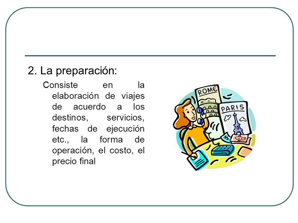 2. La preparación: Consiste en la elaboración de viajes de acuerdo a los destinos, servicios, fechas de ejecución etc., la forma de operación, el cost