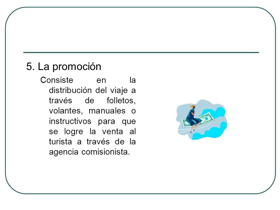 5. La promoción Consiste en la distribución del viaje a través de folletos, volantes, manuales o instructivos para que se logre la venta al turista a