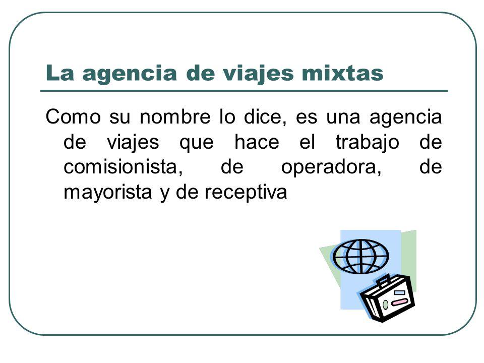 La agencia de viajes mixtas Como su nombre lo dice, es una agencia de viajes que hace el trabajo de comisionista, de operadora, de mayorista y de receptiva