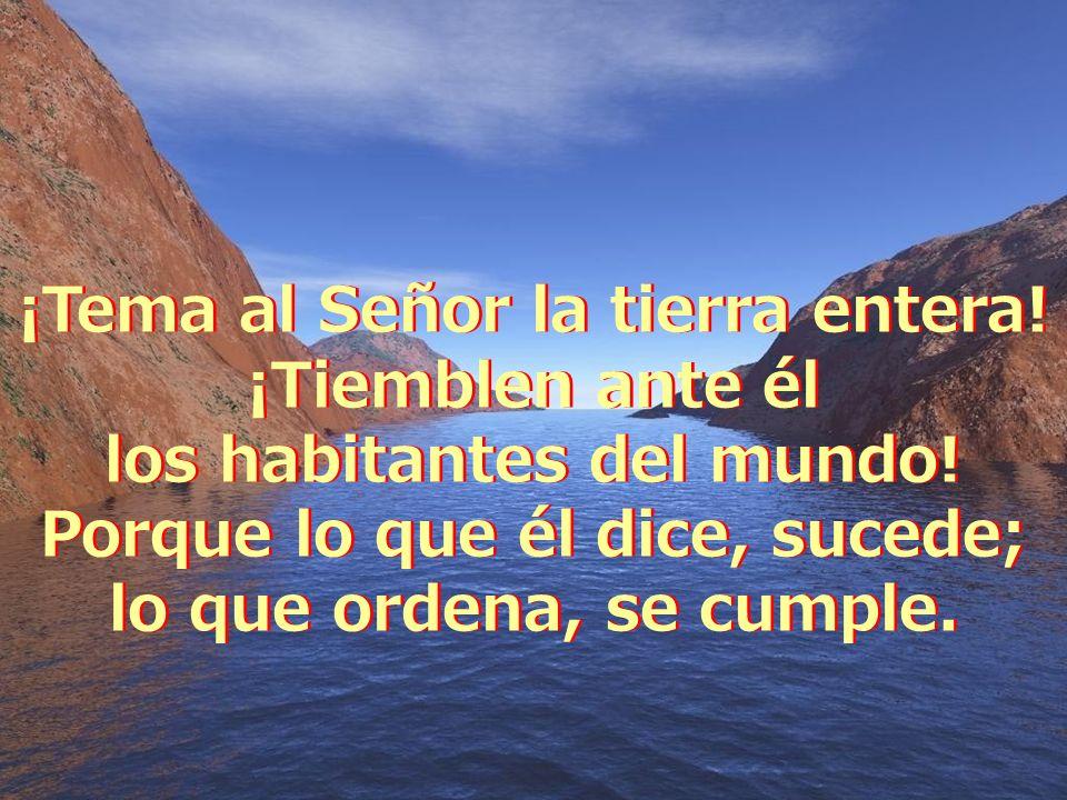 ¡Tema al Señor la tierra entera.¡Tiemblen ante él los habitantes del mundo.