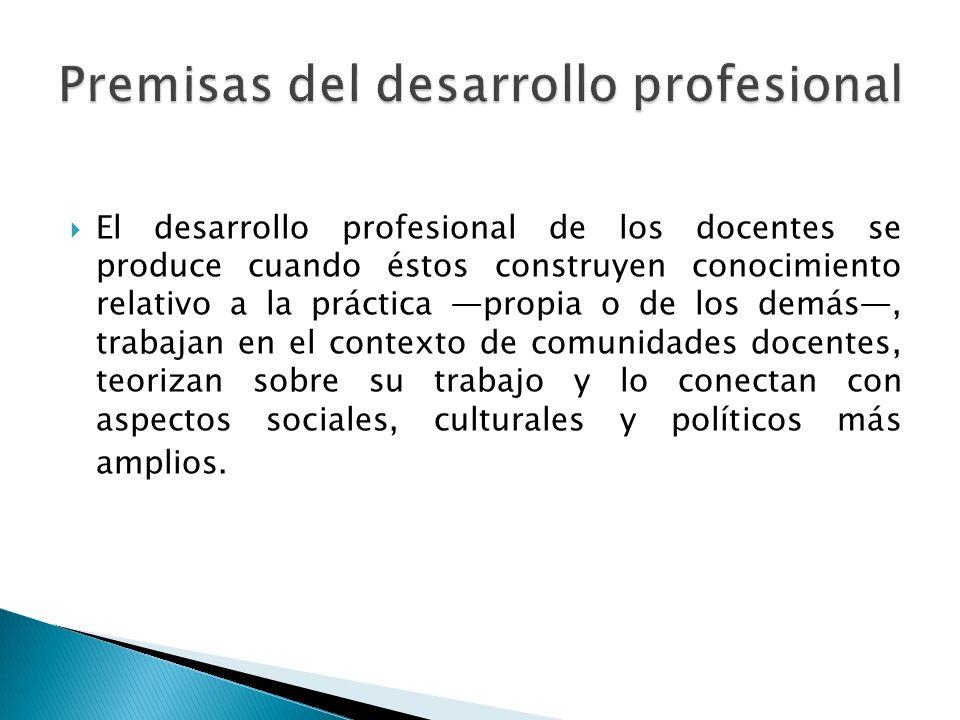  El desarrollo profesional de los docentes se produce cuando éstos construyen conocimiento relativo a la práctica —propia o de los demás—, trabajan en el contexto de comunidades docentes, teorizan sobre su trabajo y lo conectan con aspectos sociales, culturales y políticos más amplios.