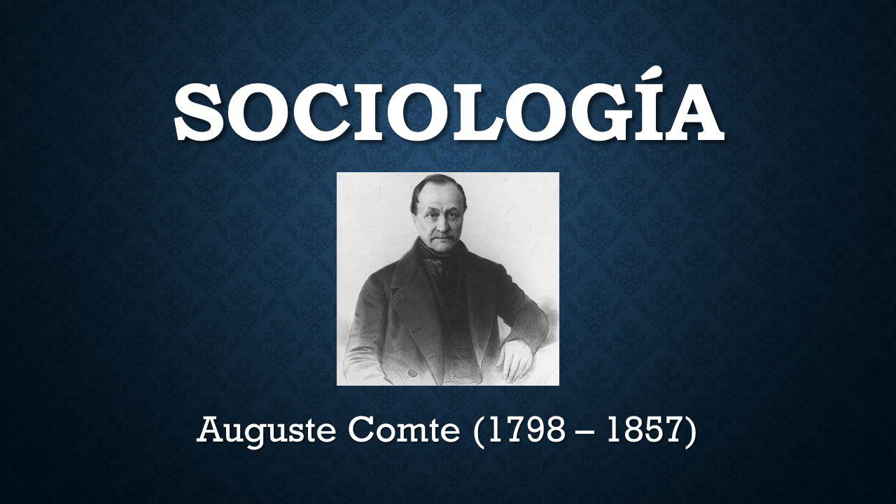 SOCIOLOGÍA Auguste Comte (1798 – 1857)