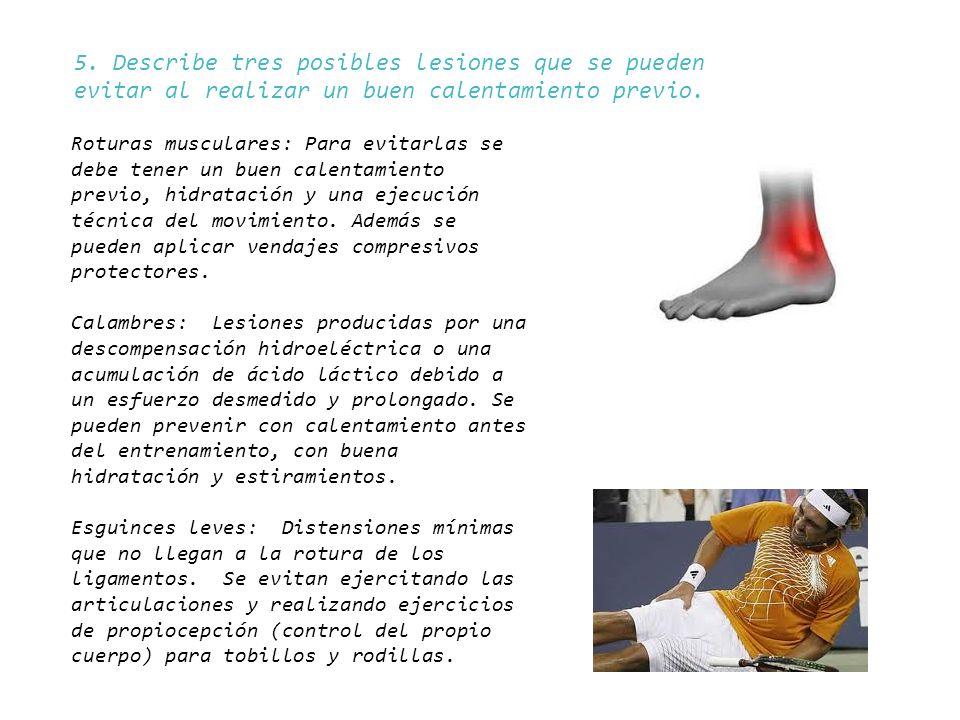 5. Describe tres posibles lesiones que se pueden evitar al realizar un buen calentamiento previo. Roturas musculares: Para evitarlas se debe tener un