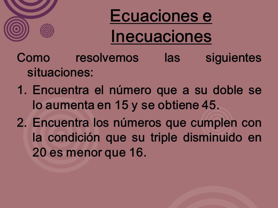 Ecuaciones e Inecuaciones Como resolvemos las siguientes situaciones: 1.Encuentra el número que a su doble se lo aumenta en 15 y se obtiene 45.