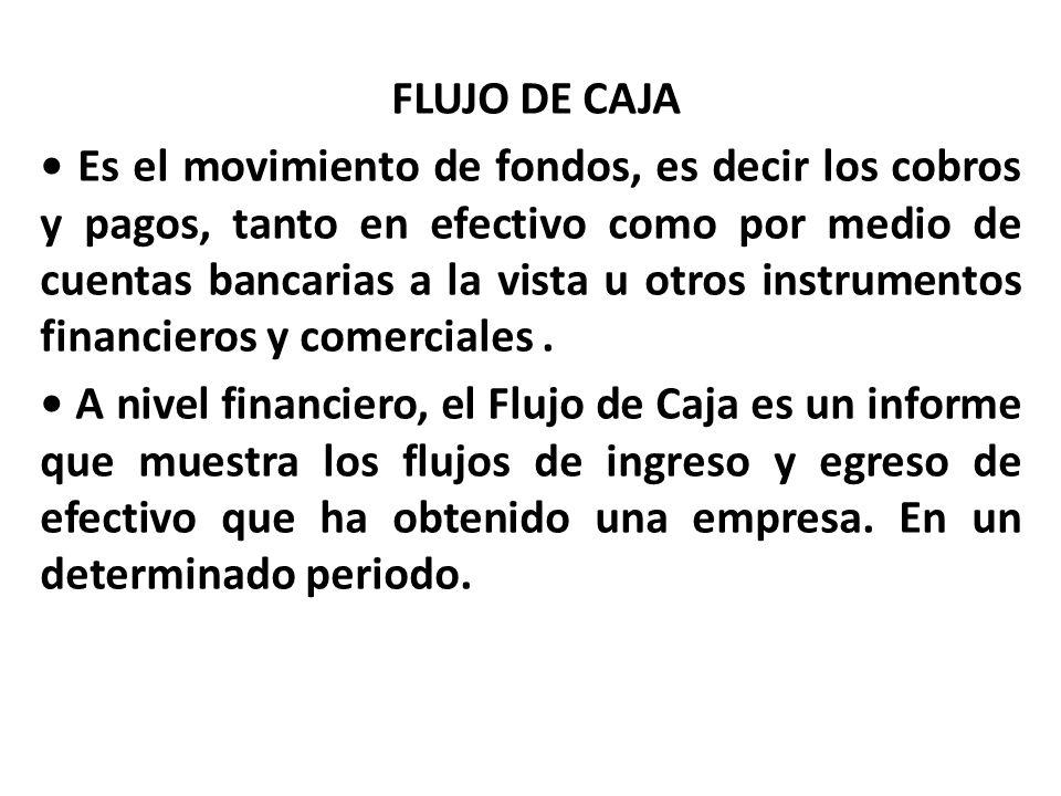 FLUJO DE CAJA Es el movimiento de fondos, es decir los cobros y pagos, tanto en efectivo como por medio de cuentas bancarias a la vista u otros instru
