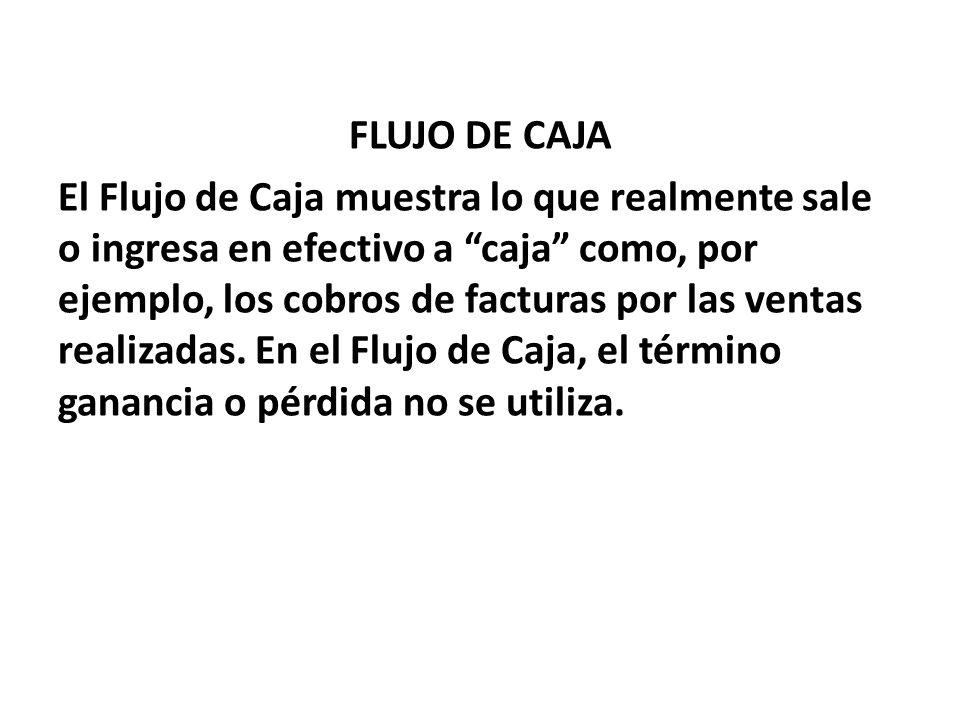 """FLUJO DE CAJA El Flujo de Caja muestra lo que realmente sale o ingresa en efectivo a """"caja"""" como, por ejemplo, los cobros de facturas por las ventas r"""