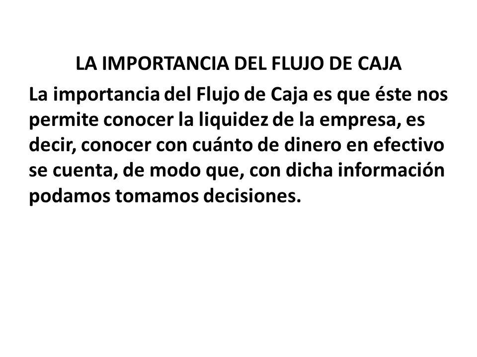 LA IMPORTANCIA DEL FLUJO DE CAJA La importancia del Flujo de Caja es que éste nos permite conocer la liquidez de la empresa, es decir, conocer con cuá
