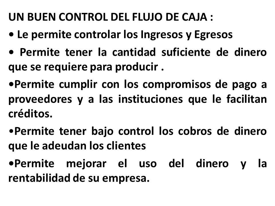 UN BUEN CONTROL DEL FLUJO DE CAJA : Le permite controlar los Ingresos y Egresos Permite tener la cantidad suficiente de dinero que se requiere para pr