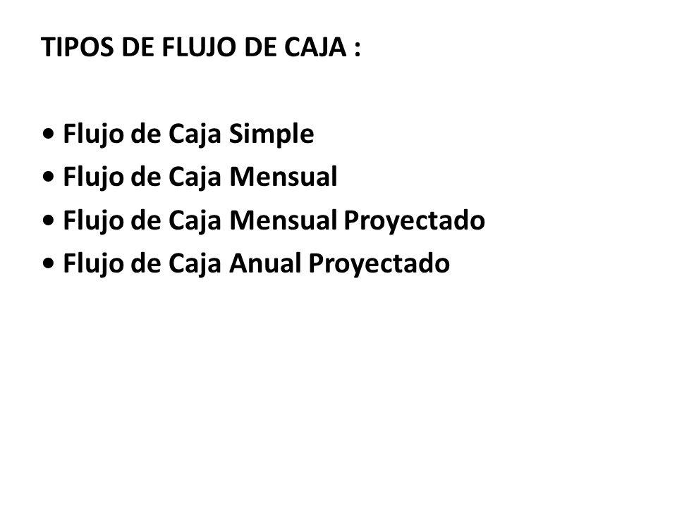 TIPOS DE FLUJO DE CAJA : Flujo de Caja Simple Flujo de Caja Mensual Flujo de Caja Mensual Proyectado Flujo de Caja Anual Proyectado