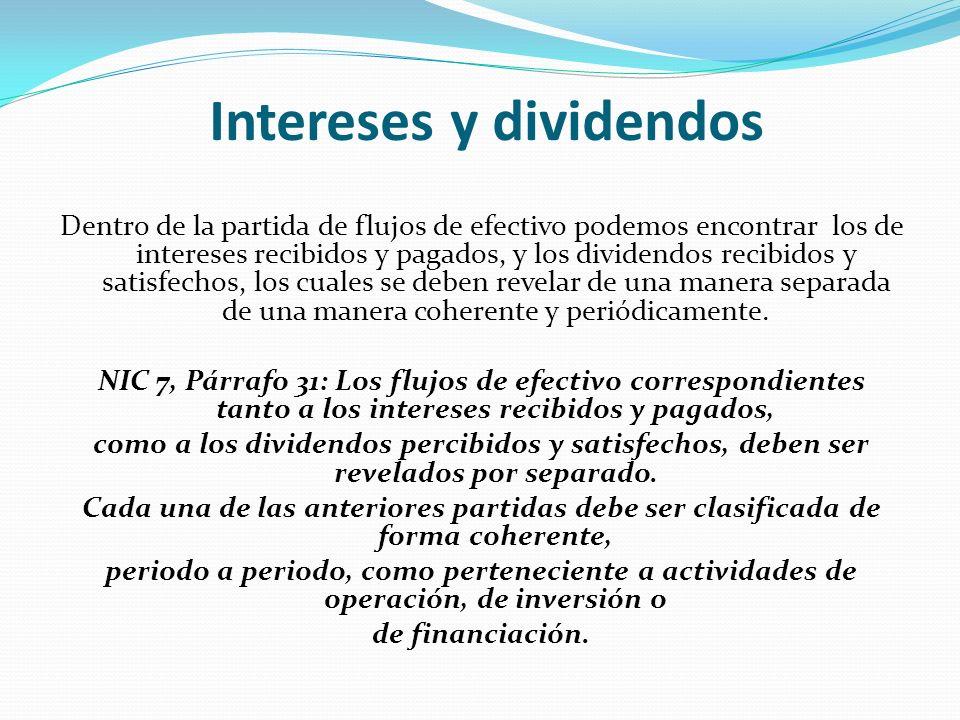 Intereses y dividendos Dentro de la partida de flujos de efectivo podemos encontrar los de intereses recibidos y pagados, y los dividendos recibidos y satisfechos, los cuales se deben revelar de una manera separada de una manera coherente y periódicamente.