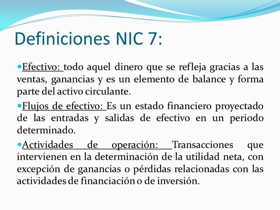 Definiciones NIC 7: Efectivo: todo aquel dinero que se refleja gracias a las ventas, ganancias y es un elemento de balance y forma parte del activo circulante.